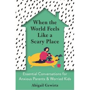 Dr Abigail Gewirtz When the World Feels Like a Scary Place