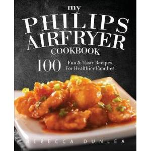 Philips My Philips AirFryer Cookbook by Rebecca Dunlea