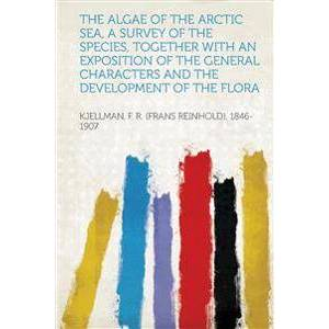 Arctic The Algae of the Arctic Sea, a Survey of the Species, Together with an Exposition of the General Characters and the Development of the Flora