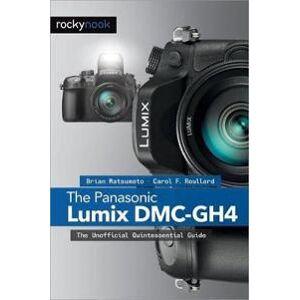 Panasonic The Panasonic Lumix DMC-Gh4: The Unofficial Quintessential Guide