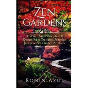 ART Zen Gardens: The Art and Principles of Designing a Tranquil, Peaceful, Japanese Zen Garden at Home