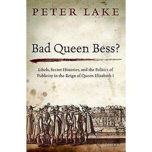 Bad Queen Bess  Libels Secret Histories and the Politics of Publici...