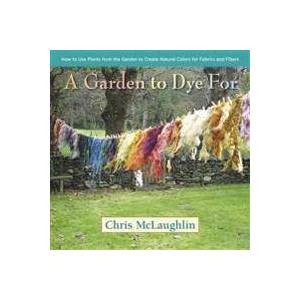 McLaughlin, Chris A Garden to Dye for: How to Use Plants from the Garden to Create Natural Colors for Fabrics and Fibers (0985562285)