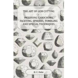 ART Dake, H. C. The Art of Gem Cutting - Including Cabochons, Faceting, Spheres, Tumbling and Special Techniques (1447415930)