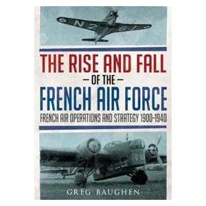 Baughen, Greg The Rise and Fall of the French Air Force (178155644X)