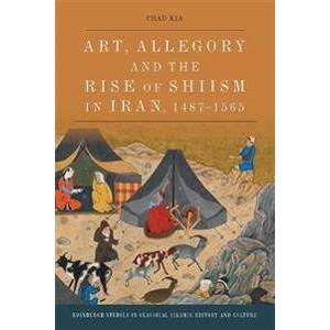 ART Kia, Chad Art, Allegory and the Rise of Shi'Ism in Iran, 1467-1565 (1474450385)