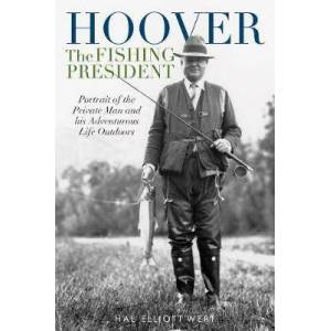 Hoover the Fishing President - Portrait of the Private Man and His Adventurous Life Outdoors
