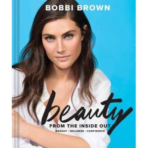 Bobbi Brown Beauty from the Inside Out - Makeup * Wellness * Confidence