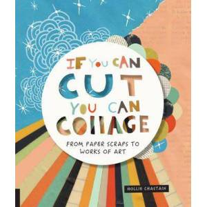 If You Can Cut, You Can Collage - From Paper Scraps to Works of Art