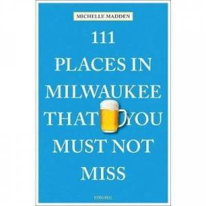 Milwaukee 111 Places in Milwaukee That You Must Not Miss