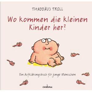 Thaddäus Troll Wo kommen die kleinen Kinder her?: Ein Aufklärungsbuch für junge Menschen