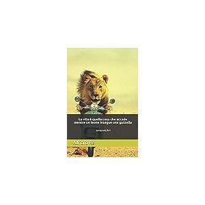 La vita è quella cosa che accade mentre un leone insegue una gazzella: AmazonLibri
