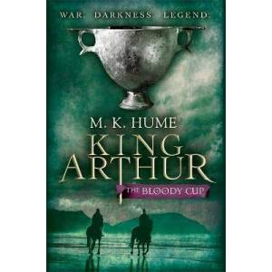 King Arthur: The Bloody Cup (King Arthur Trilogy 3) by M. K. Hume