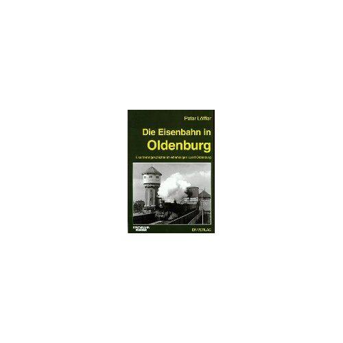 Peter Löffler - Die Eisenbahn in Oldenburg. Eisenbahngeschichte im ehemaligen Land Oldenburg - Preis vom 02.08.2021 04:48:42 h