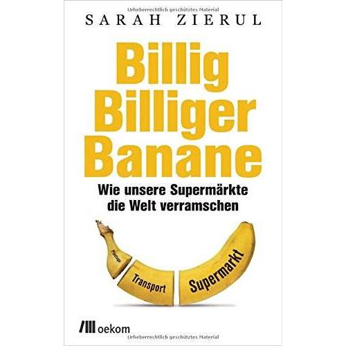 Sarah Zierul - Billig.Billiger.Banane: Wie unsere Supermärkte die Welt verramschen - Preis vom 17.06.2021 04:48:08 h