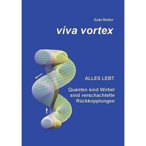 Gabi Müller - Viva Vortex: Alles lebt - Quanten sind Wirbel sind verschachtelte Rückkopplungen - Preis vom 17.06.2021 04:48:08 h