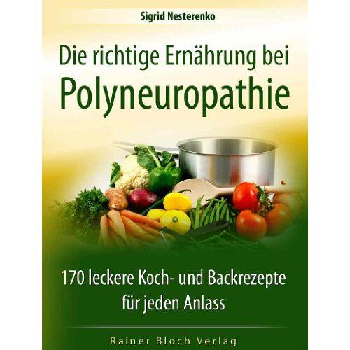 Sigrid Nesterenko - Die richtige Ernährung bei Polyneuropathie: 170 leckere Koch- und Backrezepte für jeden Anlass - Preis vom 20.06.2021 04:47:58 h