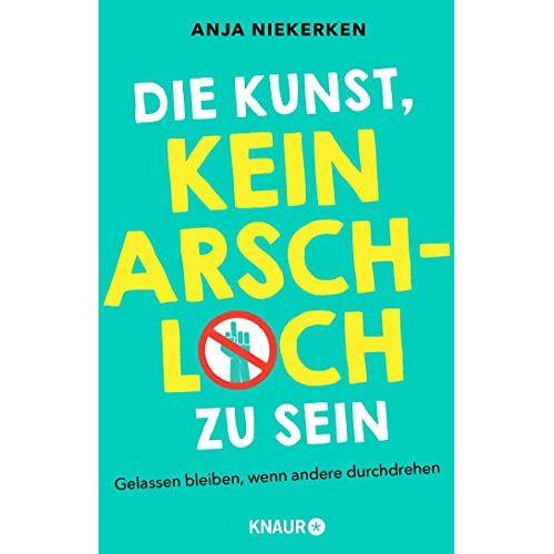 Anja Niekerken - Die Kunst, kein Arschloch zu sein: Gelassen bleiben, wenn andere durchdrehen - Preis vom 22.06.2021 04:48:15 h