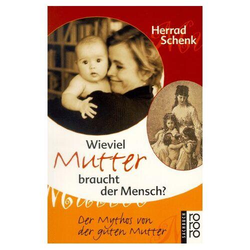 Herrad Schenk - Wieviel Mutter braucht der Mensch? Der Mythos von der guten Mutter. - Preis vom 19.06.2021 04:48:54 h