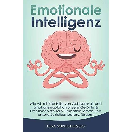 Herzog, Lena Sophie - Emotionale Intelligenz: Wie wir mit der Hilfe von Achtsamkeit und Emotionsregulation unsere Gefühle & Emotionen steuern, Empathie lernen und unsere Sozialkompetenz fördern - Preis vom 16.06.2021 04:47:02 h