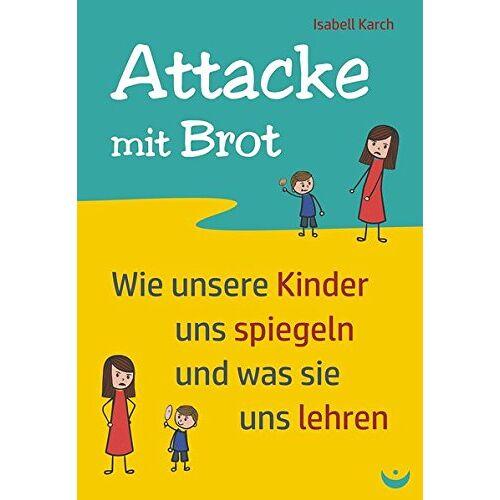 Isabell Karch - Attacke mit Brot: Wie unsere Kinder uns spiegeln und was sie uns lehren - Preis vom 17.06.2021 04:48:08 h