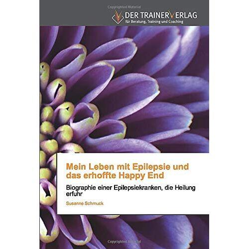 Susanne Schmuck - Mein Leben mit Epilepsie und das erhoffte Happy End: Biographie einer Epilepsiekranken, die Heilung erfuhr - Preis vom 18.06.2021 04:47:54 h