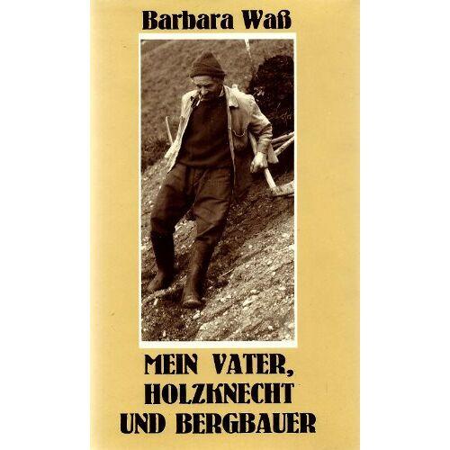 Barbara Waß - Mein Vater, Holzknecht und Bergbauer - Preis vom 21.06.2021 04:48:19 h