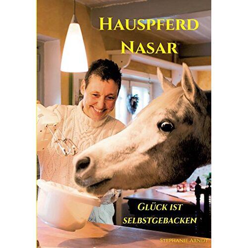 Arndt, Dr. Stephanie - Hauspferd Nasar - Glück ist selbstgebacken - Preis vom 17.06.2021 04:48:08 h