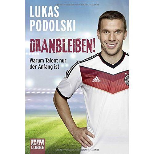 Lukas Podolski - Dranbleiben!: Warum Talent nur der Anfang ist (Allgemeine Reihe. Bastei Lübbe Taschenbücher) - Preis vom 16.06.2021 04:47:02 h