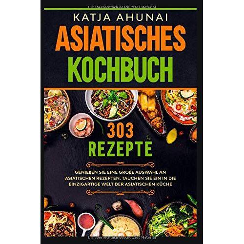 Katja Ahunai - Asiatisches Kochbuch: Genießen Sie eine große Auswahl an asiatischen Rezepten. Tauchen Sie ein in die einzigartige Welt der asiatischen Küche. - Preis vom 23.09.2021 04:56:55 h