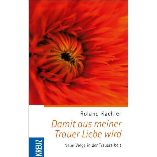 Roland Damit aus meiner Trauer Liebe wird: Neue Wege in der Trauerarbeit - Preis vom 29.07.2021 04:48:49 h