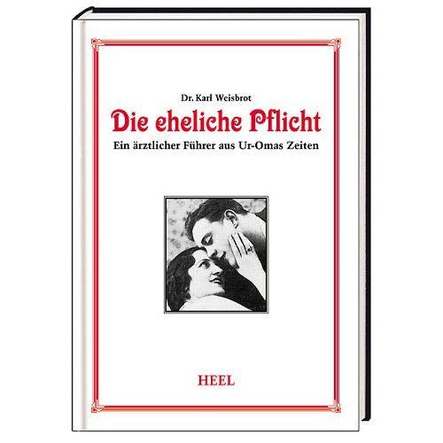 Karl Weißbrodt - Die eheliche Pflicht: Ein ärztlicher Führer aus Uromas Zeiten - Preis vom 28.07.2021 04:47:08 h