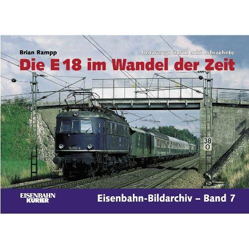 Brian Rampp - Die E 18 im Wandel der Zeit. Unterwegs durch die acht Jahrzehnte. Eisenbahn-Bildarchiv-Band7 - Preis vom 03.08.2021 04:50:31 h