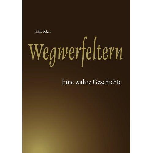 Lilly Klein - Wegwerfeltern: Eine wahre Geschichte - Preis vom 28.07.2021 04:47:08 h