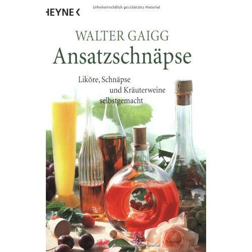 Walter Gaigg - Ansatz-Schnäpse: Liköre, Schnäpse und Kräuterweine selbstgemacht - Preis vom 18.06.2021 04:47:54 h