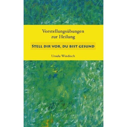 Ursula Windisch - Stell dir vor, du bist gesund: Vorstellungsübungen zur Heilung - Preis vom 21.06.2021 04:48:19 h