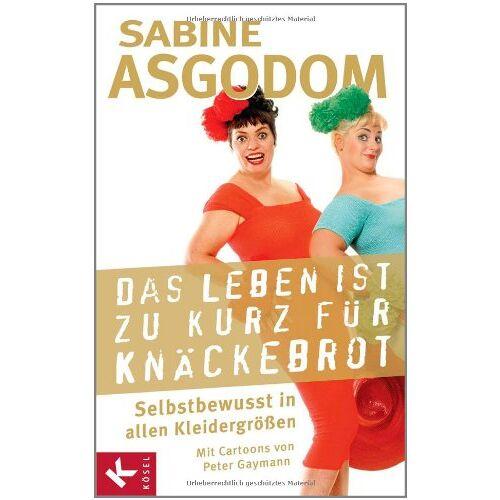 Sabine Asgodom - Das Leben ist zu kurz für Knäckebrot: Selbstbewusst in allen Kleidergrößen - Preis vom 28.07.2021 04:47:08 h