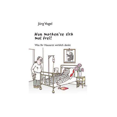 Jörg Vogel - Nun machen`se sich mal frei!: Was Ihr Hausarzt wirklich denkt - Preis vom 09.06.2021 04:47:15 h