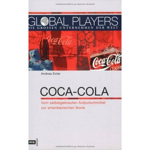 Andrea Exler - Global Players. Coca-Cola. Vom selbstgebrauten Aufputschmittel zur amerikanischen Ikone - Preis vom 21.06.2021 04:48:19 h