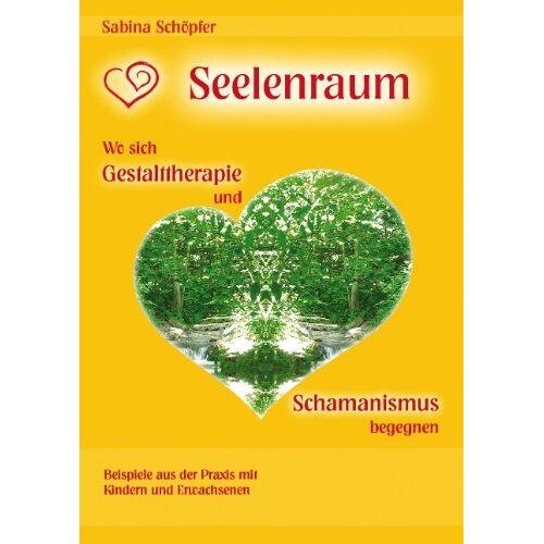 Sabina Schöpfer - Seelenraum: Wo sich Gestalttherapie und Schamanismus begegnen.: Beispiele aus der Praxis mit Kindern und Erwachsenen. - Preis vom 01.08.2021 04:46:09 h
