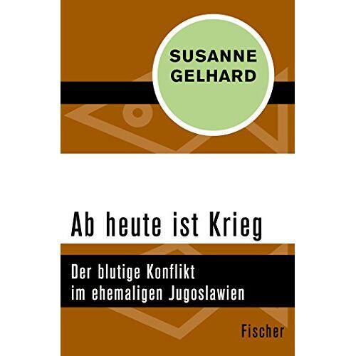 Susanne Gelhard - Ab heute ist Krieg: Der blutige Konflikt im ehemaligen Jugoslawien - Preis vom 24.07.2021 04:46:39 h