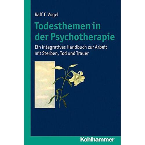Vogel, Ralf T. - Todesthemen in der Psychotherapie:Ein integratives Handbuch zur Arbeit mit Sterben, Tod und Trauer - Preis vom 29.07.2021 04:48:49 h