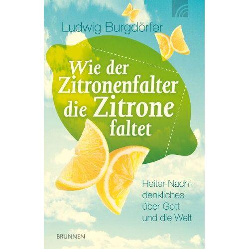 Ludwig Burgdörfer - Wie der Zitronenfalter die Zitrone faltet: Heiter-Nachdenkliches über Gott und die Welt - Preis vom 29.07.2021 04:48:49 h