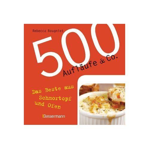 Rebecca Baugniert - 500 Aufläufe & Co.: Das Beste aus Schmortopf und Ofen - Preis vom 15.09.2021 04:53:31 h