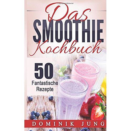 Dominik Jung - Smoothies: Das Smoothie Kochbuch - 50 fantastische Rezepte - Preis vom 15.06.2021 04:47:52 h