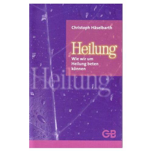 Christoph Häselbarth - Heilung: Wie wir um Heilung beten können - Preis vom 30.07.2021 04:46:10 h