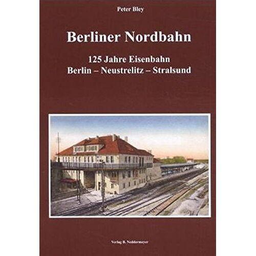 Peter Bley - Berliner Nordbahn: 125 Jahre Eisenbahn Berlin―Neustrelitz―Stralsund - Preis vom 21.10.2021 04:59:32 h