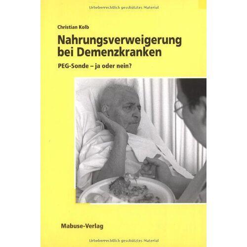 Christian Kolb - Nahrungsverweigerung bei Demenzkranken: PEG-Sonde - ja oder nein? - Preis vom 23.07.2021 04:48:01 h
