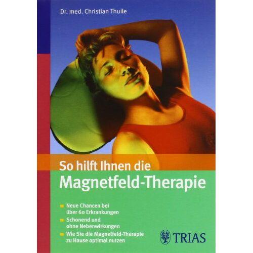 Christian Thuile - So hilft Ihnen die Magnetfeld-Therapie: Neue Chancen bei über 60 Erkrankungen. Schonend und ohne Nebenwirkungen. Wie sie die Magnetfeld-Therapie zu Hause optimal nutzen - Preis vom 19.06.2021 04:48:54 h