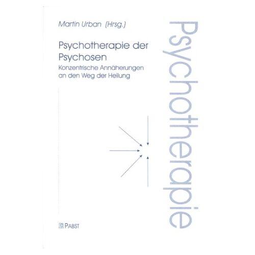 Martin Urban - Psychotherapie der Psychosen. Konzentrische Annäherungen an den Weg der Heilung - Preis vom 03.05.2021 04:57:00 h